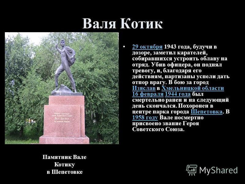 Валя Котик 29 октября 1943 года, будучи в дозоре, заметил карателей, собиравшихся устроить облаву на отряд. Убив офицера, он поднял тревогу, и, благодаря его действиям, партизаны успели дать отпор врагу. В бою за город Изяслав в Хмельницкой области 1