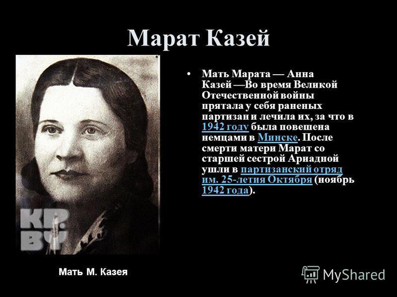 Марат Казей Мать Марата Анна Казей Во время Великой Отечественной войны прятала у себя раненых партизан и лечила их, за что в 1942 году была повешена немцами в Минске. После смерти матери Марат со старшей сестрой Ариадной ушли в партизанский отряд им