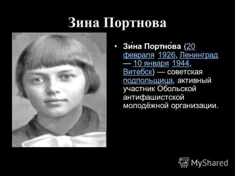 Зина Портнова Зи́на Портно́ва (20 февраля 1926, Ленинград 10 января 1944, Витебск) советская подпольщица, активный участник Обольской антифашистской молодёжной организации.20 февраля 1926Ленинград 10 января 1944 Витебск подпольщица