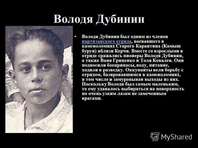 Володя Дубинин Володя Дубинин был одним из членов партизанского отряда, воевавшего в каменоломнях Старого Карантина (Камыш бурун) вблизи Керчи. Вместе со взрослыми в отряде сражались пионеры Володя Дубинин, а также Ваня Гриценко и Толя Ковалев. Они п