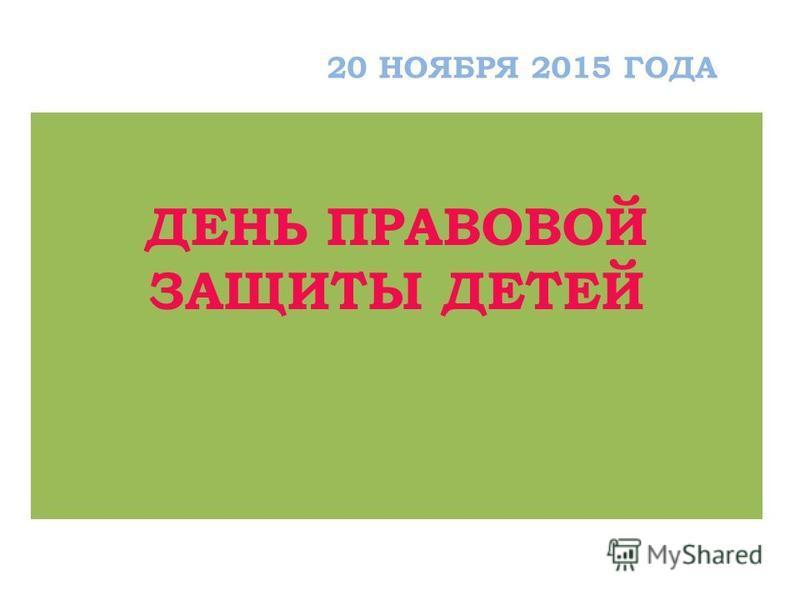 ДЕНЬ ПРАВОВОЙ ЗАЩИТЫ ДЕТЕЙ 20 НОЯБРЯ 2015 ГОДА