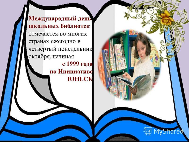 Международный день школьных библиотек отмечается во многих странах ежегодно в четвертый понедельник октября, начиная с 1999 года по Инициативе ЮНЕСК