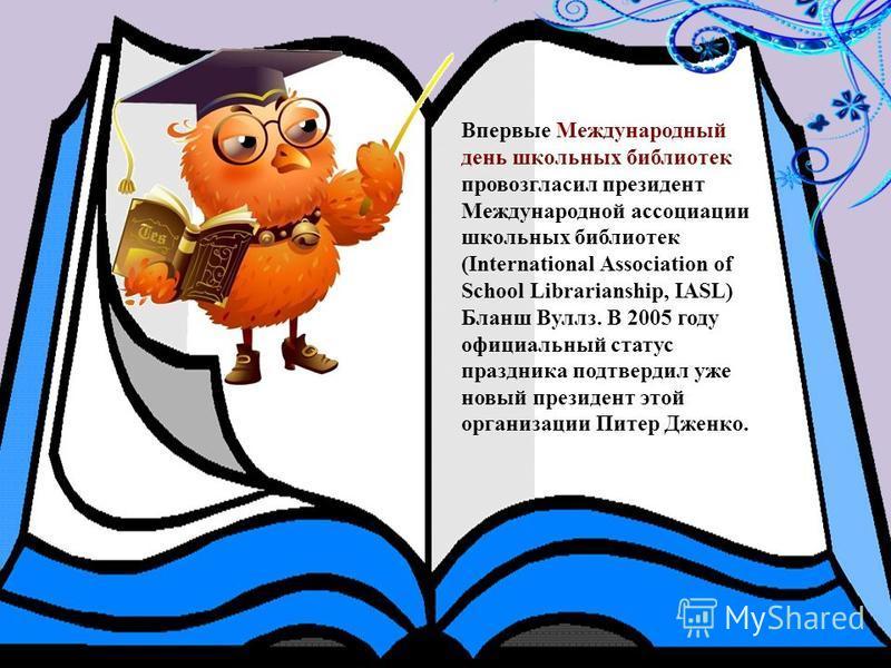Впервые Международный день школьных библиотек провозгласил президент Международной ассоциации школьных библиотек (International Association of School Librarianship, IASL) Бланш Вуллз. В 2005 году официальный статус праздника подтвердил уже новый през