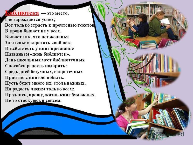 Библиотека это место, Где зарождается успех; Вот только страсть к прочтенью текстов В крови бывает не у всех. Бывает так, что нет желанья За чтеньем коротать свой век; И всё же есть у книг признанье Названьем «день библиотек». День школьных мест библ