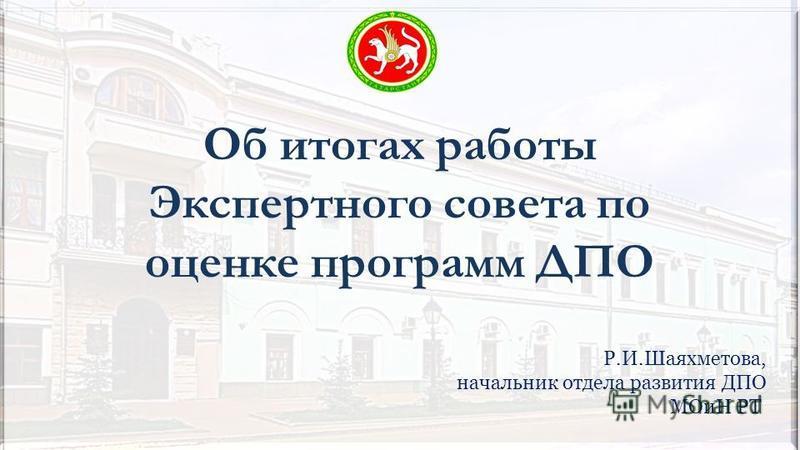 Об итогах работы Экспертного совета по оценке программ ДПО Р.И.Шаяхметова, начальник отдела развития ДПО МОиН РТ