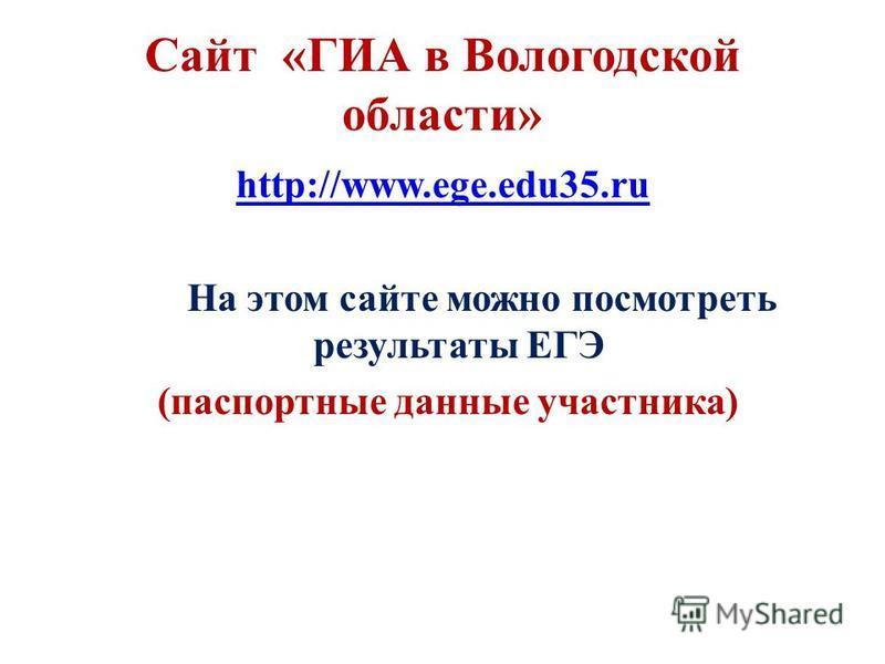 Сайт «ГИА в Вологодской области» http://www.ege.edu35. ru На этом сайте можно посмотреть результаты ЕГЭ (паспортные данные участника)