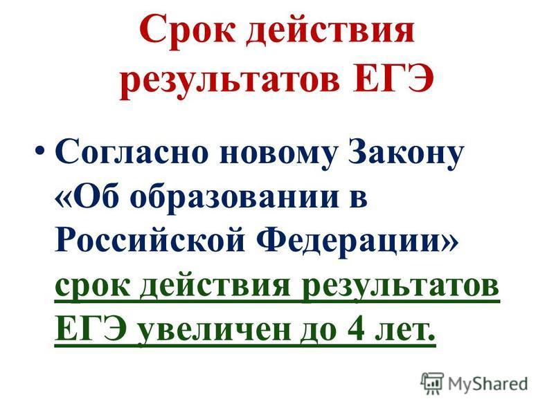 Срок действия результатов ЕГЭ Согласно новому Закону «Об образовании в Российской Федерации» срок действия результатов ЕГЭ увеличен до 4 лет.