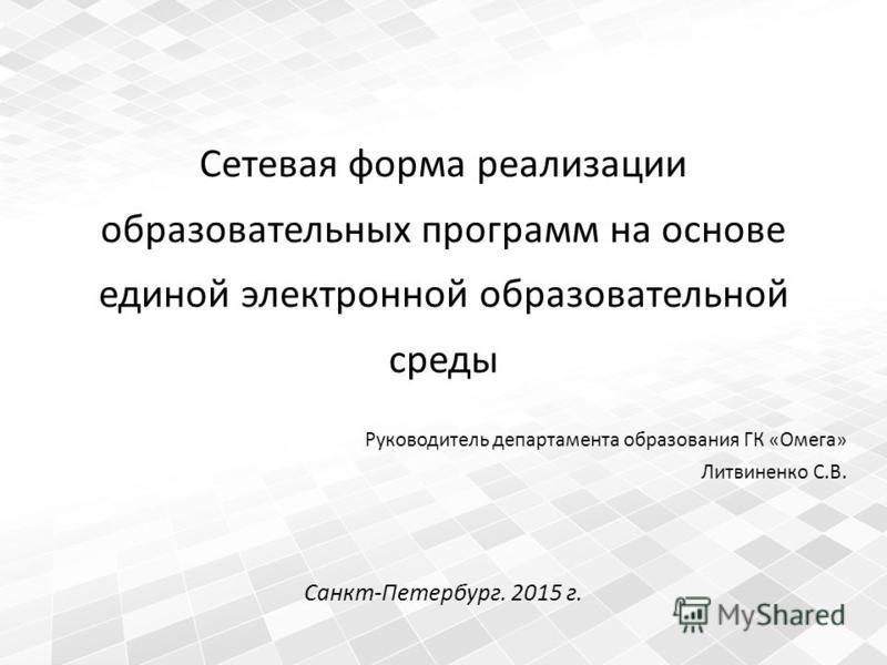 Сетевая форма реализации образовательных программ на основе единой электронной образовательной среды Руководитель департамента образования ГК «Омега» Литвиненко С.В. Санкт-Петербург. 2015 г.