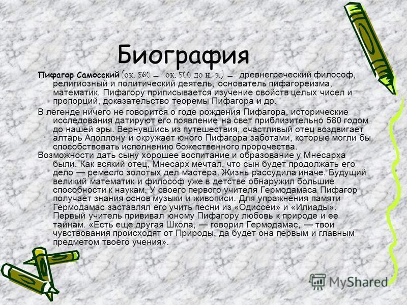 Биография Пифагор Самосский ( ок. 580 ок. 500 до н. э.) древнегреческий философ, религиозный и политический деятель, основатель пифагореизма, математик. Пифагору приписывается изучение свойств целых чисел и пропорций, доказательство теоремы Пифагора