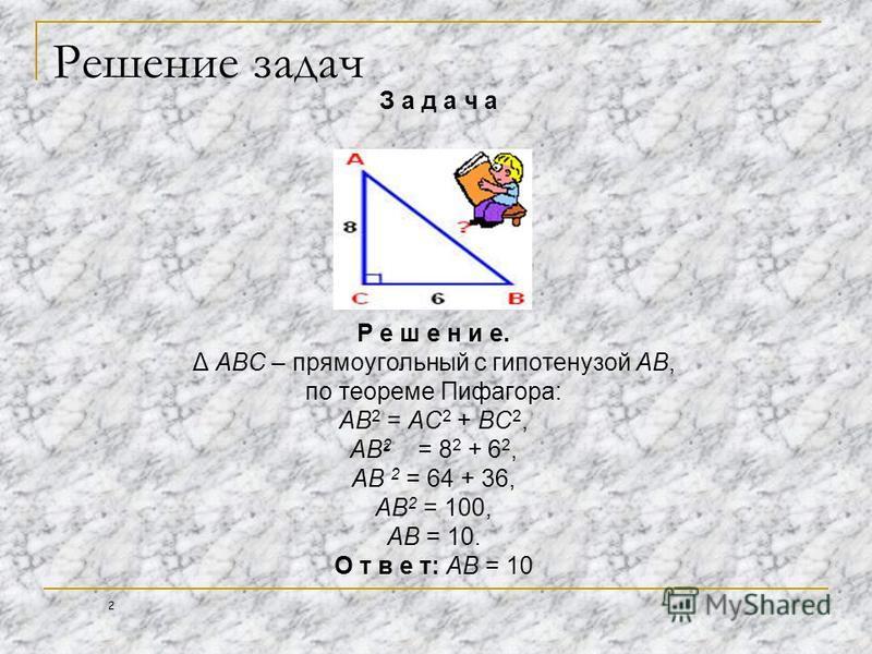 Решение задач З а д а ч а Р е ш е н и е. Δ АВС – прямоугольный с гипотенузой АВ, по теореме Пифагора: АВ 2 = АС 2 + ВС 2, АВ 2 = 8 2 + 6 2, АВ 2 = 64 + 36, АВ 2 = 100, АВ = 10. О т в е т: АВ = 10 2 2