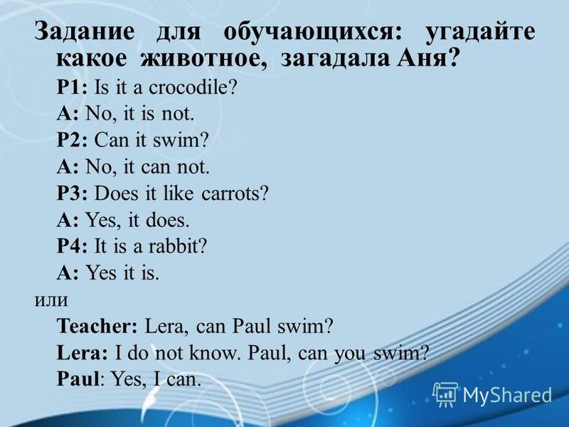 Задание для обучающихся: угадайте какое животное, загадала Аня? P1: Is it a crocodile? A: No, it is not. P2: Can it swim? A: No, it can not. P3: Does it like carrots? A: Yes, it does. P4: It is a rabbit? A: Yes it is. или Teacher: Lera, can Paul swim