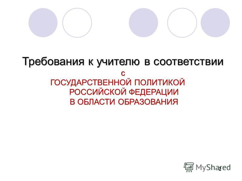2 Требования к учителю в соответствии с ГОСУДАРСТВЕННОЙ ПОЛИТИКОЙ РОССИЙСКОЙ ФЕДЕРАЦИИ В ОБЛАСТИ ОБРАЗОВАНИЯ РОССИЙСКОЙ ФЕДЕРАЦИИ В ОБЛАСТИ ОБРАЗОВАНИЯ