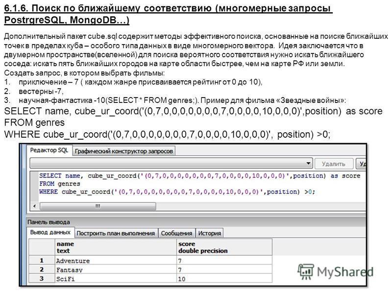 6.1.6. Поиск по ближайшему соответствию (многомерные запросы PostrgreSQL, MongoDB…) Дополнительный пакет cube.sql содержит методы эффективного поиска, основанные на поиске ближайших точек в пределах куба – особого типа данных в виде многомерного вект