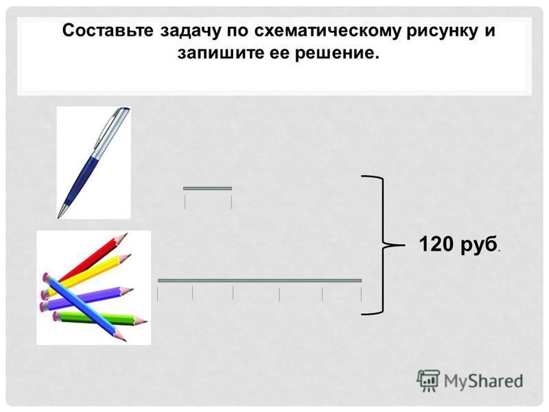 Составьте задачу по схематическому рисунку и запишите ее решение. 120 руб.