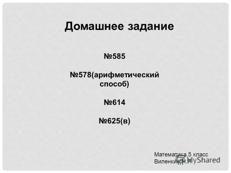 Домашнее задание 585 578(арифметический способ) 614 625(в) Математика,5 класс Виленкин Н.Я