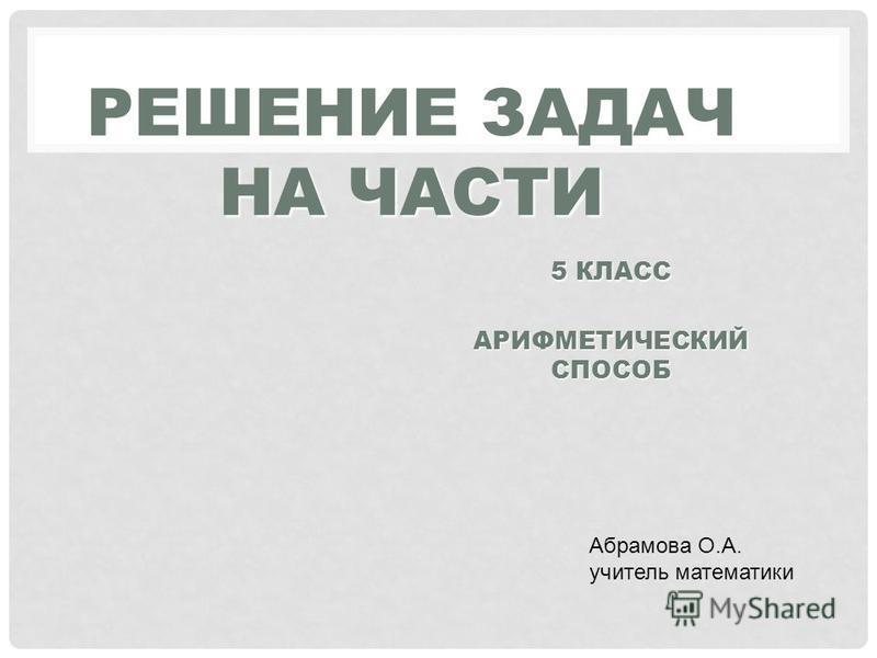 РЕШЕНИЕ ЗАДАЧ НА ЧАСТИ Абрамова О.А. учитель математики АРИФМЕТИЧЕСКИЙ СПОСОБ 5 КЛАСС