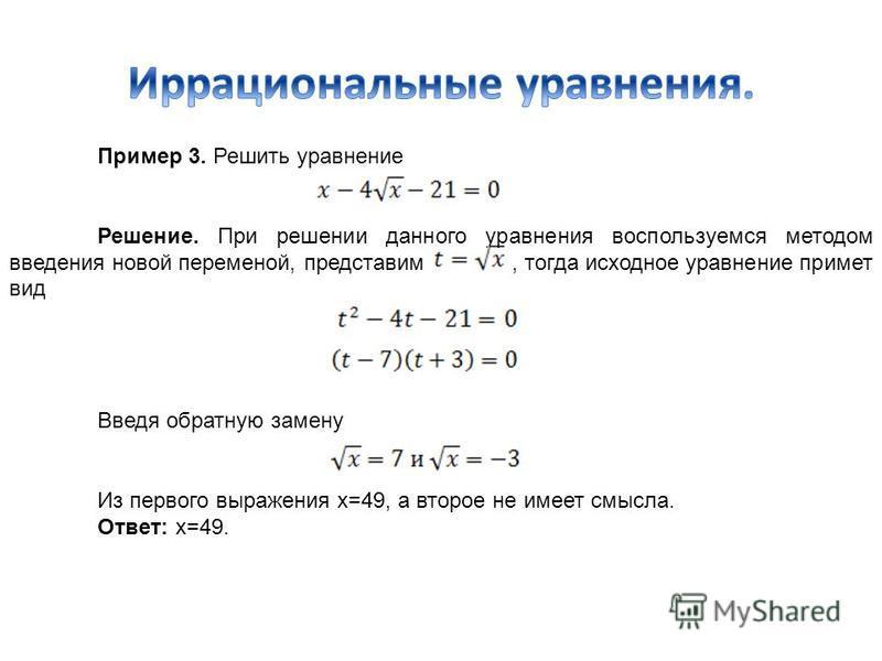 Пример 3. Решить уравнение Решение. При решении данного уравнения воспользуемся методом введения новой переменой, представим, тогда исходное уравнение примет вид Введя обратную замену Из первого выражения х=49, а второе не имеет смысла. Ответ: х=49.