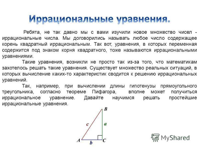 Ребята, не так давно мы с вами изучили новое множество чисел - иррациональные числа. Мы договорились называть любое число содержащее корень квадратный иррациональным. Так вот, уравнения, в которых переменная содержится под знаком корня квадратного, т