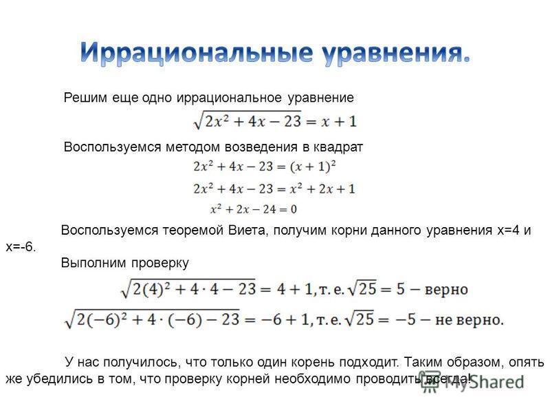 Решим еще одно иррациональное уравнение Воспользуемся методом возведения в квадрат Воспользуемся теоремой Виета, получим корни данного уравнения х=4 и х=-6. Выполним проверку У нас получилось, что только один корень подходит. Таким образом, опять же