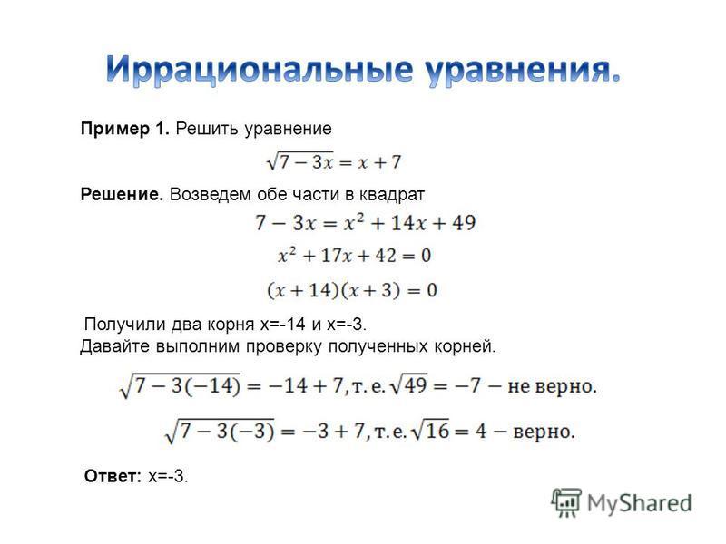Пример 1. Решить уравнение Решение. Возведем обе части в квадрат Получили два корня х=-14 и х=-3. Давайте выполним проверку полученных корней. Ответ: х=-3.