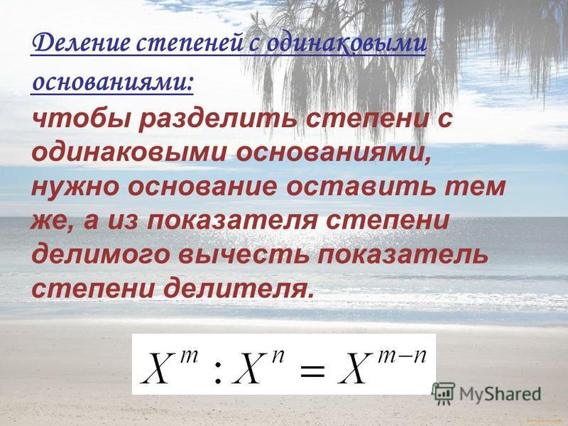Деление степеней с одинаковыми основаниями: чтобы разделить степени с одинаковыми основаниями, нужно основание оставить тем же, а из показателя степени делимого вычесть показатель степени делителя.