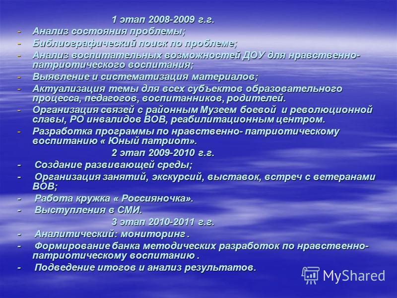 1 этап 2008-2009 г.г. 1 этап 2008-2009 г.г. -Анализ состояния проблемы; -Библиографический поиск по проблеме; -Анализ воспитательных возможностей ДОУ для нравственно- патриотического воспитания; -Выявление и систематизация материалов; -Актуализация т