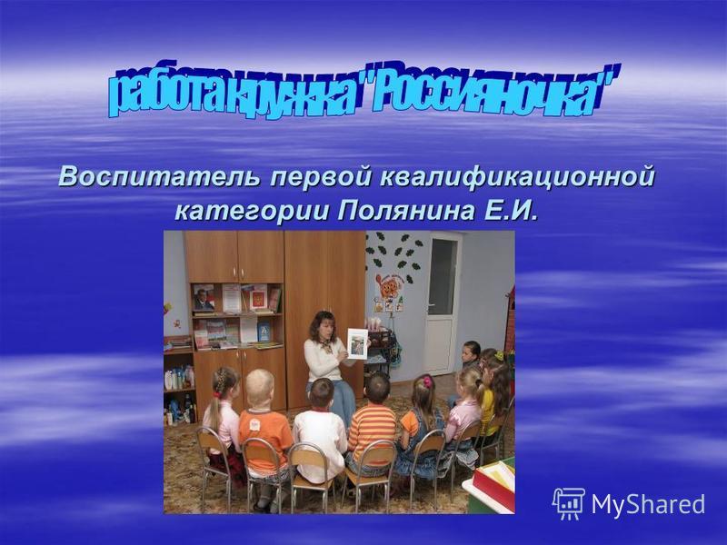 Воспитатель первой квалификационной категории Полянина Е.И.