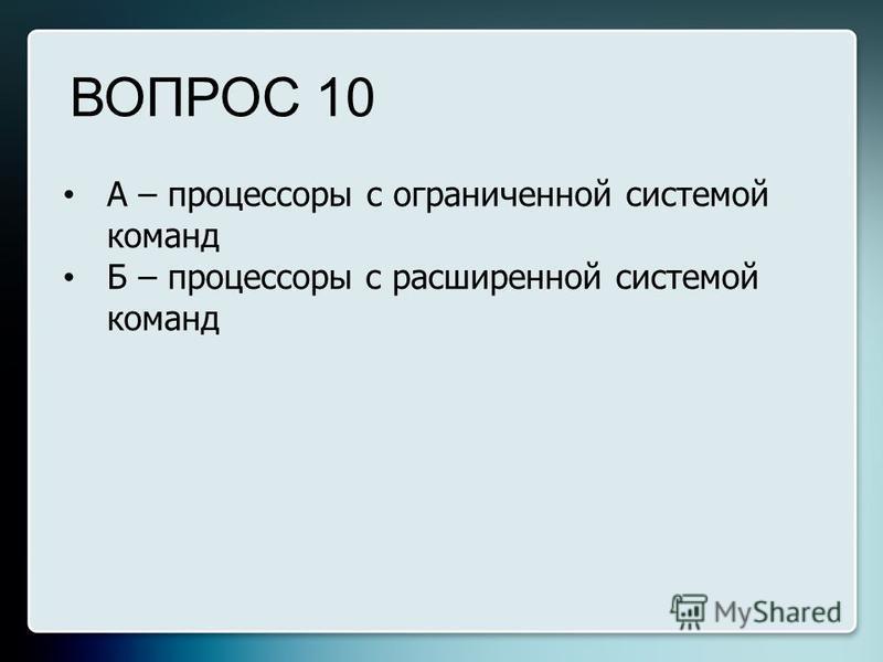 А – процессоры с ограниченной системой команд Б – процессоры с расширенной системой команд ВОПРОС 10