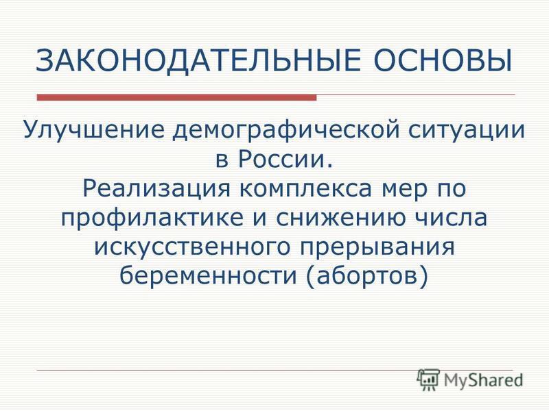 ЗАКОНОДАТЕЛЬНЫЕ ОСНОВЫ Улучшение демографической ситуации в России. Реализация комплекса мер по профилактике и снижению числа искусственного прерывания беременности (абортов)