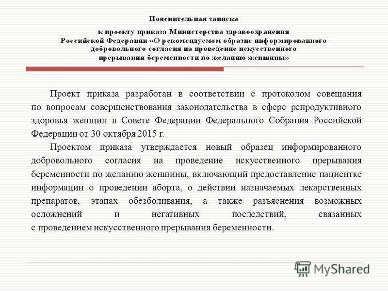 Проект приказа разработан в соответствии с протоколом совещания по вопросам совершенствования законодательства в сфере репродуктивного здоровья женщин в Совете Федерации Федерального Собрания Российской Федерации от 30 октября 2015 г. Проектом приказ
