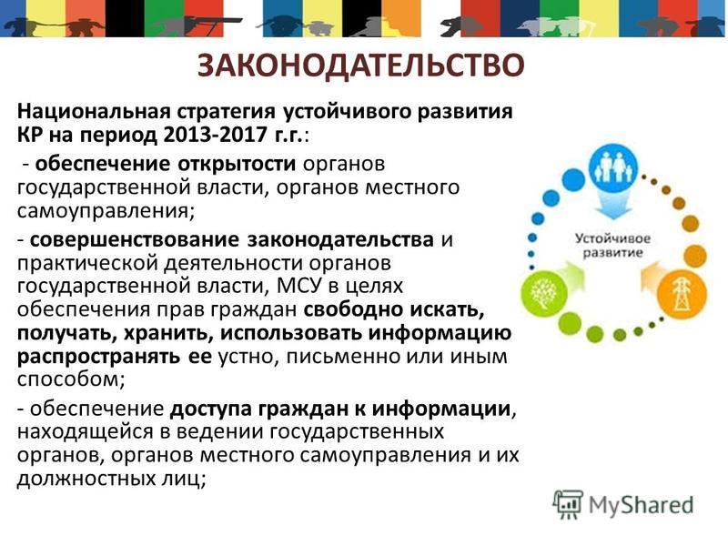 ЗАКОНОДАТЕЛЬСТВО Национальная стратегия устойчивого развития КР на период 2013-2017 г.г.: - обеспечение открытости органов государственной власти, органов местного самоуправления; - совершенствование законодательства и практической деятельности орган