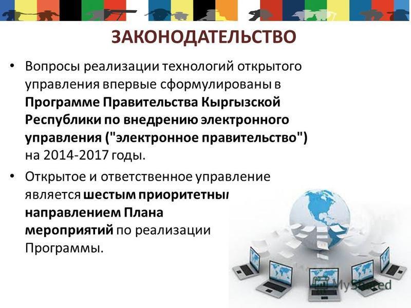 ЗАКОНОДАТЕЛЬСТВО Вопросы реализации технологий открытого управления впервые сформулированы в Программе Правительства Кыргызской Республики по внедрению электронного управления (