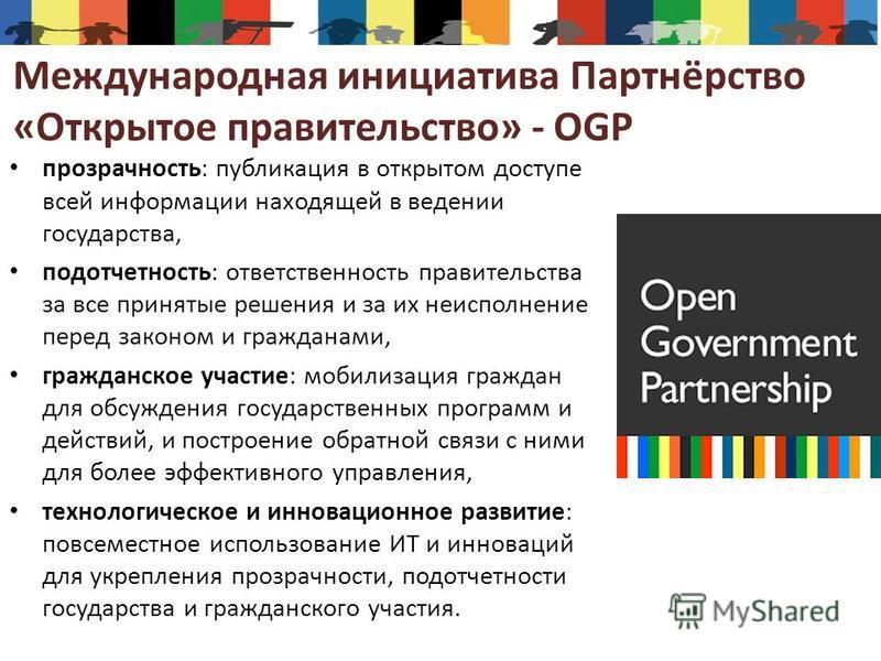 Международная инициатива Партнёрство «Открытое правительство» - OGP прозрачность: публикация в открытом доступе всей информации находящей в ведении государства, подотчетность: ответственность правительства за все принятые решения и за их неисполнение