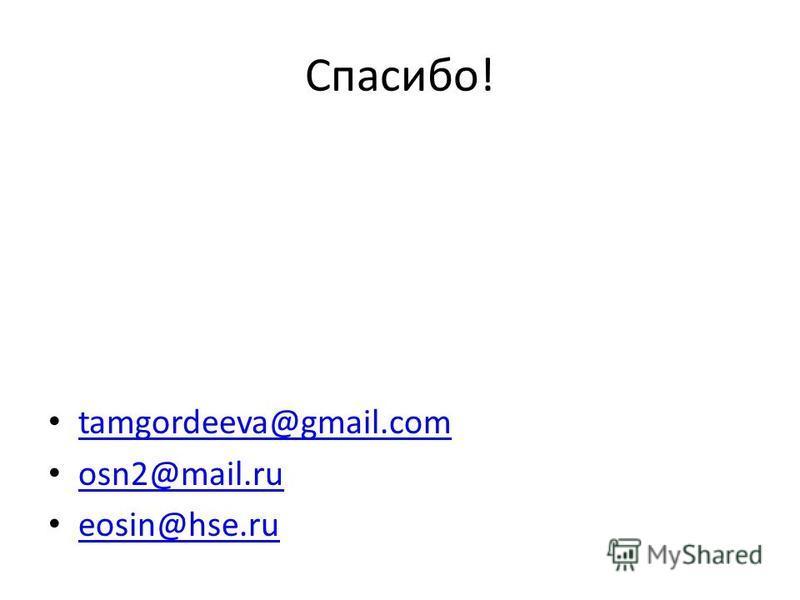 Спасибо! tamgordeeva@gmail.com osn2@mail.ru eosin@hse.ru