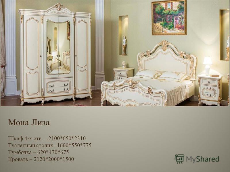 Мона Лиза Шкаф 4-х ств. – 2100*650*2310 Туалетный столик –1600*550*775 Тумбочка – 620*470*675 Кровать – 2120*2000*1500