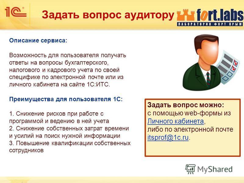 Задать вопрос аудитору Описание сервиса: Возможность для пользователя получать ответы на вопросы бухгалтерского, налогового и кадрового учета по своей специфике по электронной почте или из личного кабинета на сайте 1С:ИТС. Преимущества для пользовате