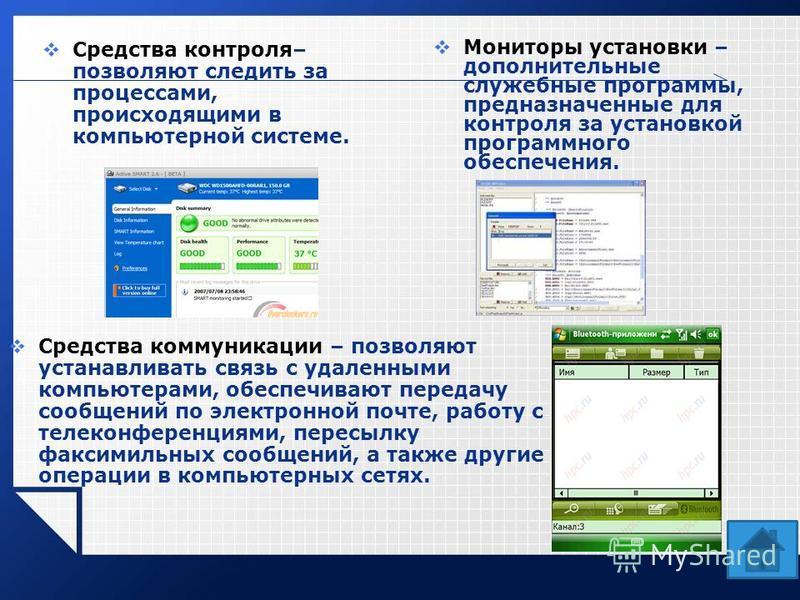 Средства контроля– позволяют следить за процессами, происходящими в компьютерной системе. Мониторы установки – дополнительные служебные программы, предназначенные для контроля за установкой программного обеспечения. Средства коммуникации – позволяют