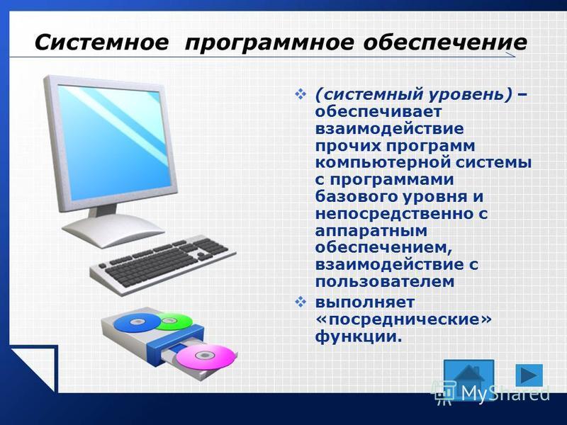 Системное программное обеспечение (системный уровень) – обеспечивает взаимодействие прочих программ компьютерной системы с программами базового уровня и непосредственно с аппаратным обеспечением, взаимодействие с пользователем выполняет «посредническ