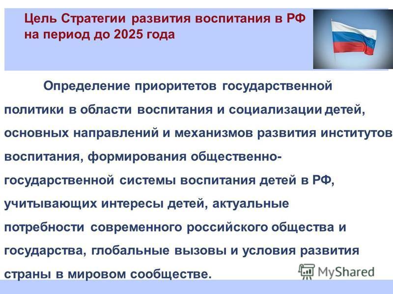 Цель Стратегии развития воспитания в РФ на период до 2025 года Определение приоритетов государственной политики в области воспитания и социализации детей, основных направлений и механизмов развития институтов воспитания, формирования общественно- гос