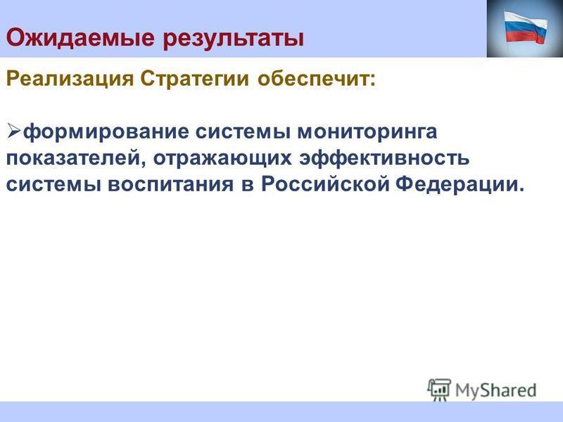 Ожидаемые результаты Реализация Стратегии обеспечит: формирование системы мониторинга показателей, отражающих эффективность системы воспитания в Российской Федерации.