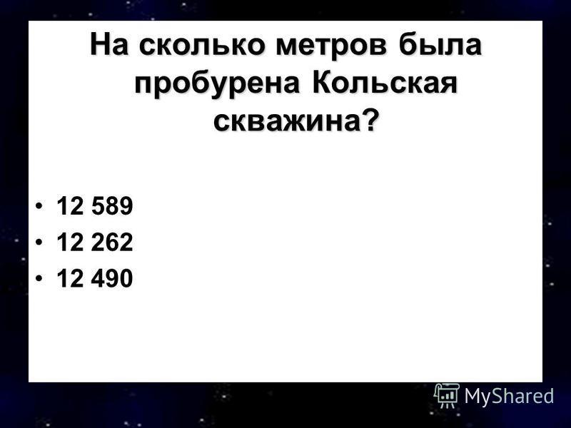 На сколько метров была пробурена Кольская скважина? 12 589 12 262 12 490