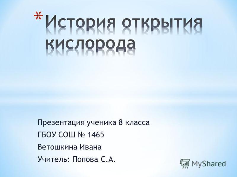Презентация ученика 8 класса ГБОУ СОШ 1465 Ветошкина Ивана Учитель: Попова С.А.