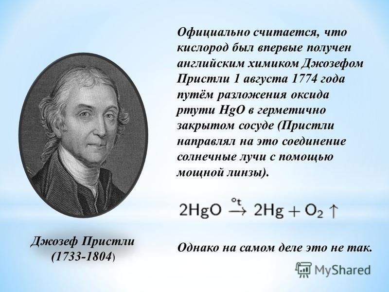 Официально считается, что кислород был впервые получен английским химиком Джозефом Пристли 1 августа 1774 года путём разложения оксида ртути HgO в герметично закрытом сосуде (Пристли направлял на это соединение солнечные лучи с помощью мощной линзы).