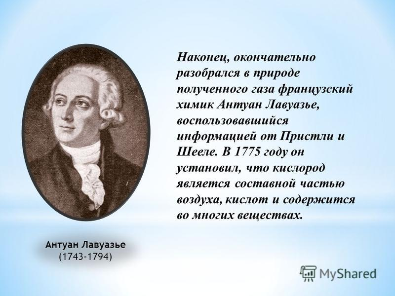 Антуан Лавуазье (1743-1794) Наконец, окончательно разобрался в природе полученного газа французский химик Антуан Лавуазье, воспользовавшийся информацией от Пристли и Шееле. В 1775 году он установил, что кислород является составной частью воздуха, кис