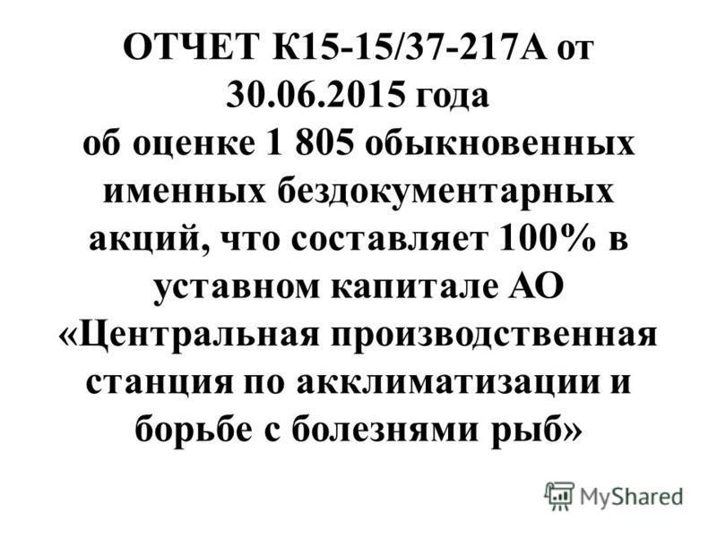 ОТЧЕТ К15-15/37-217А от 30.06.2015 года об оценке 1 805 обыкновенных именных бездокументарных акций, что составляет 100% в уставном капитале АО «Центральная производственная станция по акклиматизации и борьбе с болезнями рыб»