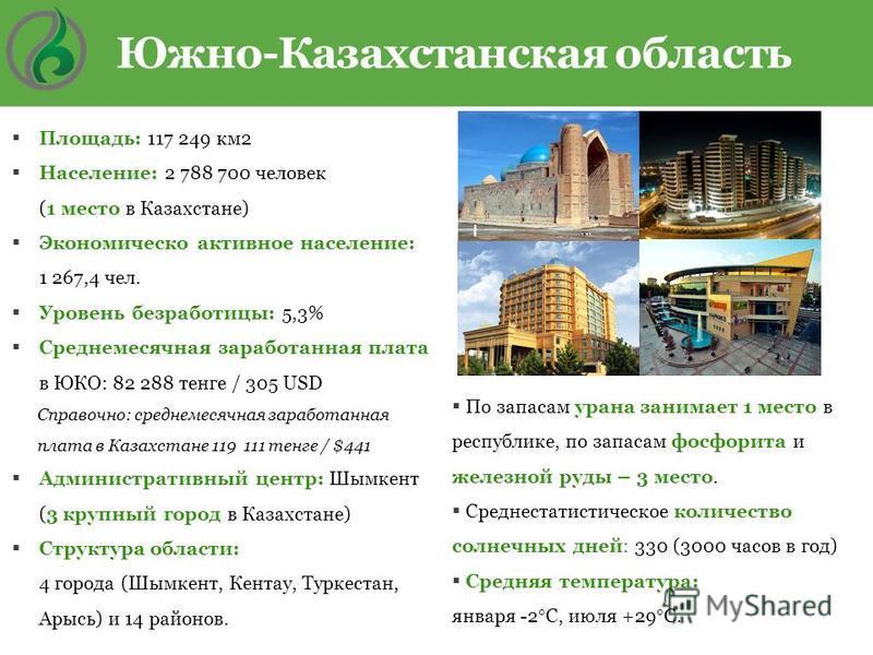 Площадь: 117 249 км 2 Население: 2 788 700 человек (1 место в Казахстане) Экономическо активное население: 1 267,4 чел. Уровень безработицы: 5,3% Среднемесячная заработанная плата в ЮКО: 82 288 тенге / 305 USD Справочно: среднемесячная заработанная п
