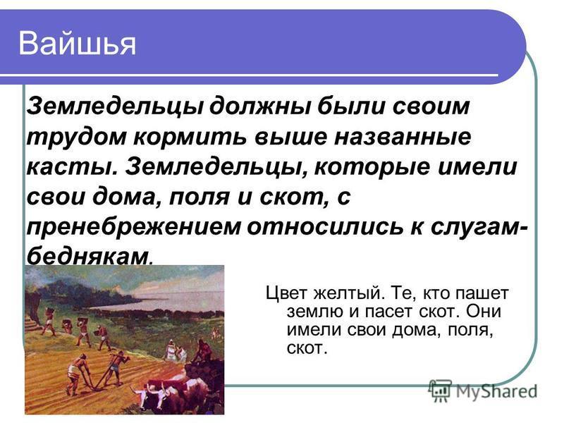 Вайшья Цвет желтый. Те, кто пашет землю и пасет скот. Они имели свои дома, поля, скот. Земледельцы должны были своим трудом кормить выше названные касты. Земледельцы, которые имели свои дома, поля и скот, с пренебрежением относились к слугам- бедняка