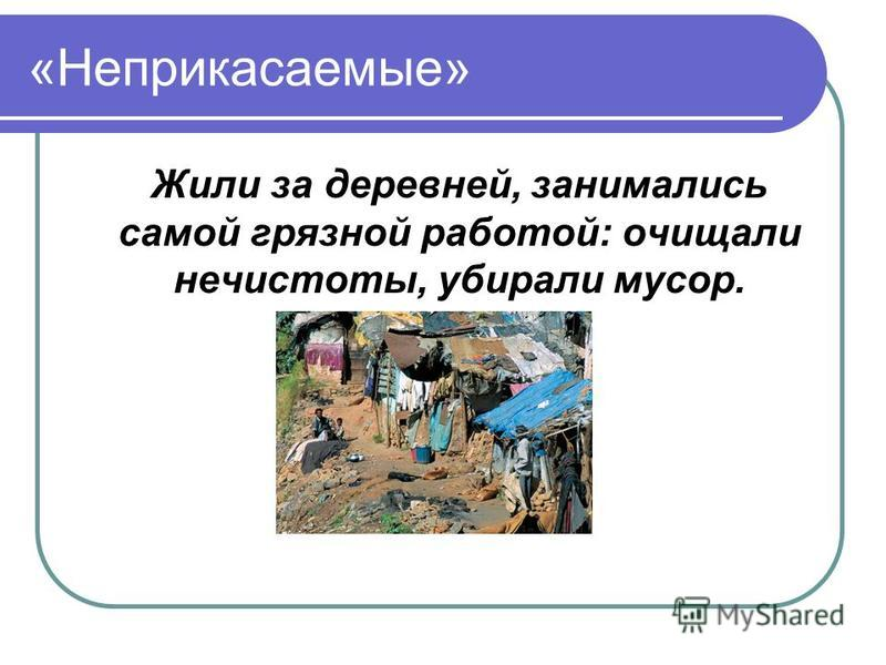 «Неприкасаемые» Жили за деревней, занимались самой грязной работой: очищали нечистоты, убирали мусор.