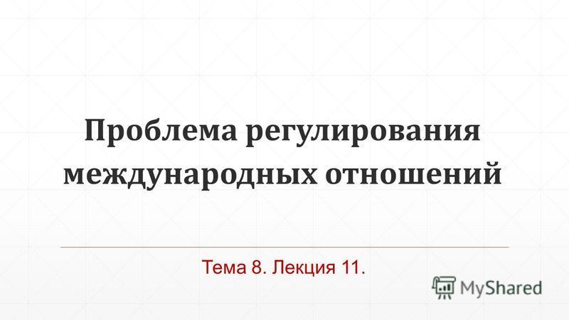 Проблема регулирования международных отношений Тема 8. Лекция 11.