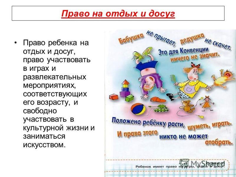 Право на отдых и досуг Право ребенка на отдых и досуг, право участвовать в играх и развлекательных мероприятиях, соответствующих его возрасту, и свободно участвовать в культурной жизни и заниматься искусством.